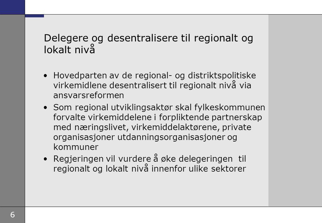 6 Delegere og desentralisere til regionalt og lokalt nivå Hovedparten av de regional- og distriktspolitiske virkemidlene desentralisert til regionalt nivå via ansvarsreformen Som regional utviklingsaktør skal fylkeskommunen forvalte virkemiddelene i forpliktende partnerskap med næringslivet, virkemiddelaktørene, private organisasjoner utdanningsorganisasjoner og kommuner Regjeringen vil vurdere å øke delegeringen til regionalt og lokalt nivå innenfor ulike sektorer