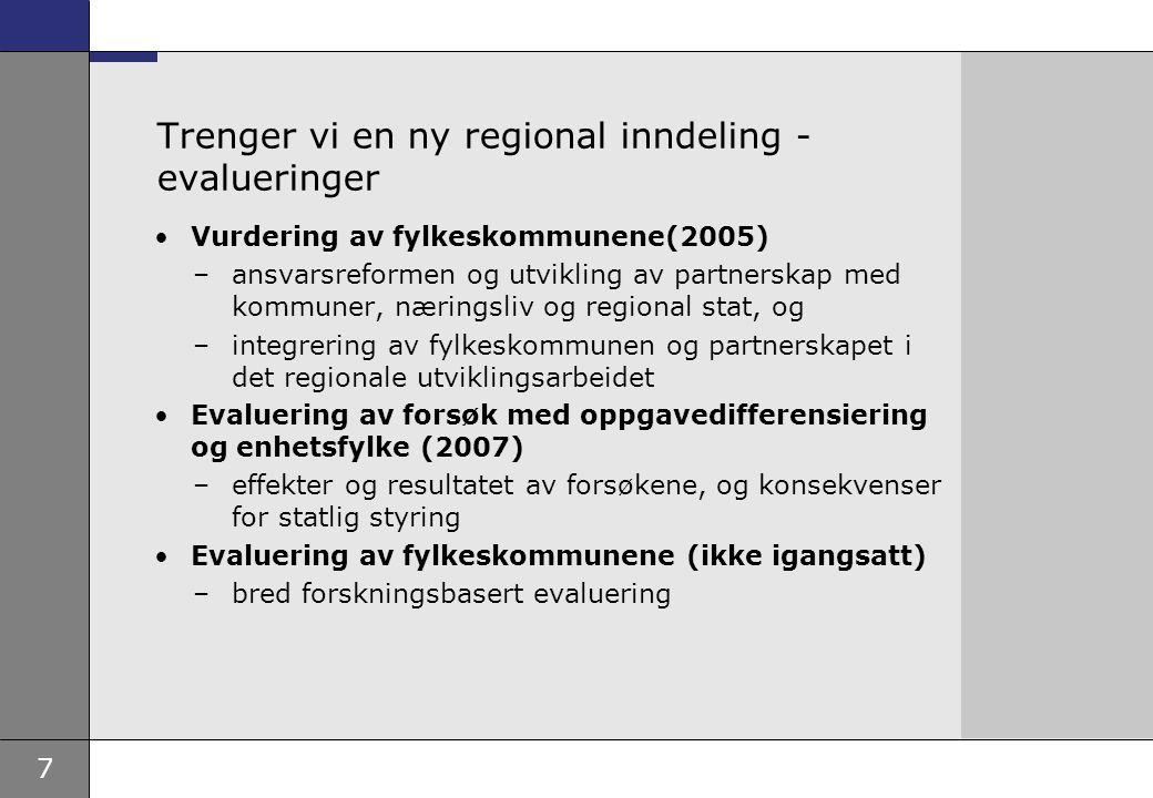7 Trenger vi en ny regional inndeling - evalueringer Vurdering av fylkeskommunene(2005) –ansvarsreformen og utvikling av partnerskap med kommuner, næringsliv og regional stat, og –integrering av fylkeskommunen og partnerskapet i det regionale utviklingsarbeidet Evaluering av forsøk med oppgavedifferensiering og enhetsfylke (2007) –effekter og resultatet av forsøkene, og konsekvenser for statlig styring Evaluering av fylkeskommunene (ikke igangsatt) –bred forskningsbasert evaluering