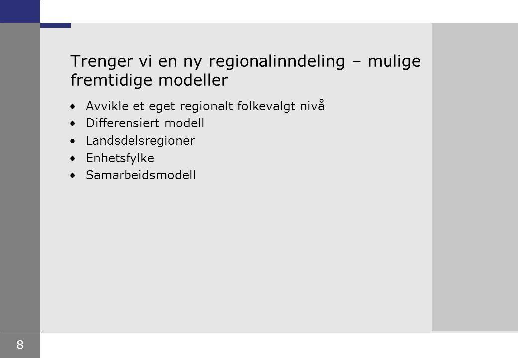 8 Trenger vi en ny regionalinndeling – mulige fremtidige modeller Avvikle et eget regionalt folkevalgt nivå Differensiert modell Landsdelsregioner Enhetsfylke Samarbeidsmodell