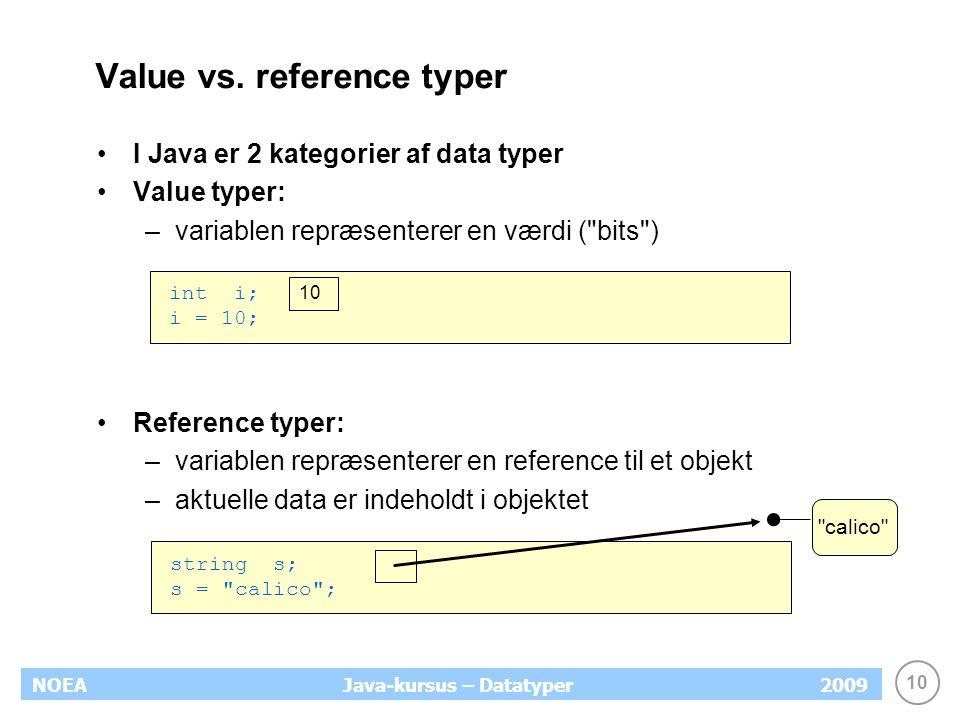 10 NOEA2009Java-kursus – Datatyper Value vs. reference typer I Java er 2 kategorier af data typer Value typer: –variablen repræsenterer en værdi (