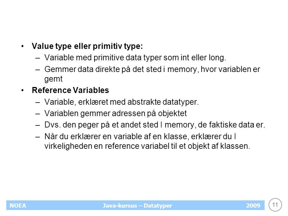 11 NOEA2009Java-kursus – Datatyper Value type eller primitiv type: –Variable med primitive data typer som int eller long. –Gemmer data direkte på det