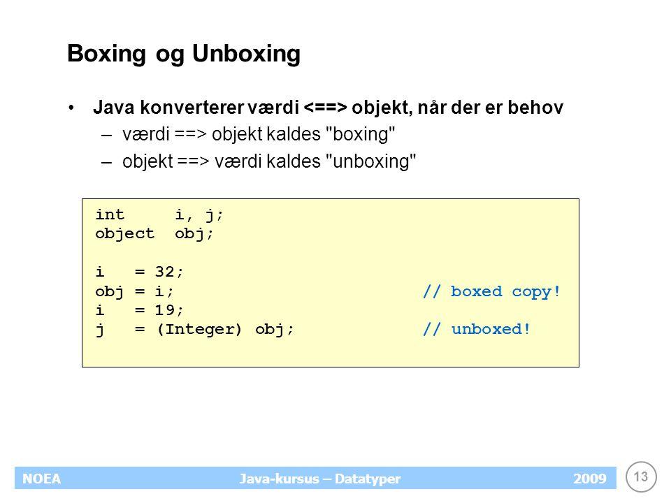 13 NOEA2009Java-kursus – Datatyper Boxing og Unboxing Java konverterer værdi objekt, når der er behov –værdi ==> objekt kaldes boxing –objekt ==> værdi kaldes unboxing int i, j; object obj; i = 32; obj = i; // boxed copy.