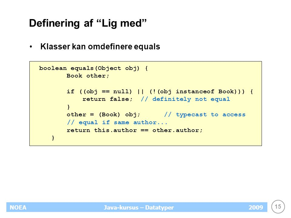 15 NOEA2009Java-kursus – Datatyper Definering af Lig med Klasser kan omdefinere equals boolean equals(Object obj) { Book other; if ((obj == null) || (!(obj instanceof Book))) { return false; // definitely not equal } other = (Book) obj; // typecast to access // equal if same author...