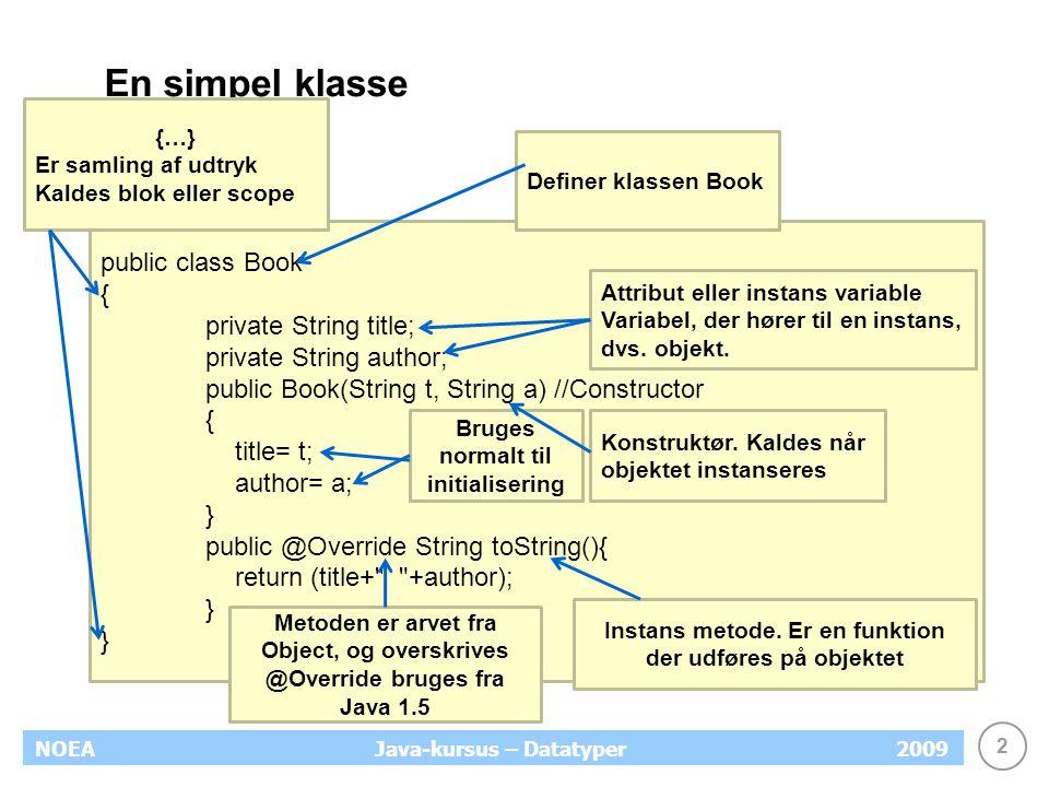 2 NOEA2009Java-kursus – Datatyper En simpel klasse public class Book { private String title; private String author; public Book(String t, String a) //