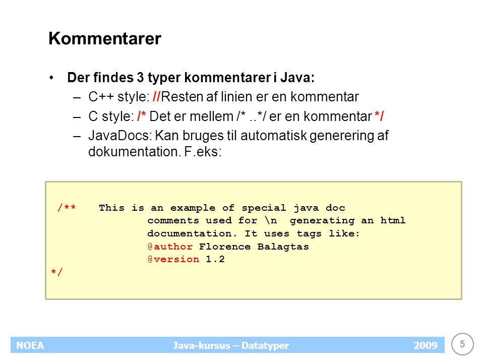 5 NOEA2009Java-kursus – Datatyper Kommentarer Der findes 3 typer kommentarer i Java: –C++ style: //Resten af linien er en kommentar –C style: /* Det er mellem /*..*/ er en kommentar */ –JavaDocs: Kan bruges til automatisk generering af dokumentation.