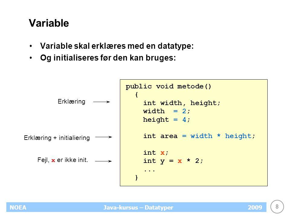 8 NOEA2009Java-kursus – Datatyper Variable Variable skal erklæres med en datatype: Og initialiseres før den kan bruges: public void metode() { int width, height; width = 2; height = 4; int area = width * height; int x; int y = x * 2;...
