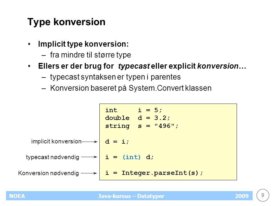 9 NOEA2009Java-kursus – Datatyper Type konversion Implicit type konversion: –fra mindre til større type Ellers er der brug for typecast eller explicit konversion… –typecast syntaksen er typen i parentes –Konversion baseret på System.Convert klassen int i = 5; double d = 3.2; string s = 496 ; d = i; i = (int) d; i = Integer.parseInt(s); implicit konversion typecast nødvendig Konversion nødvendig
