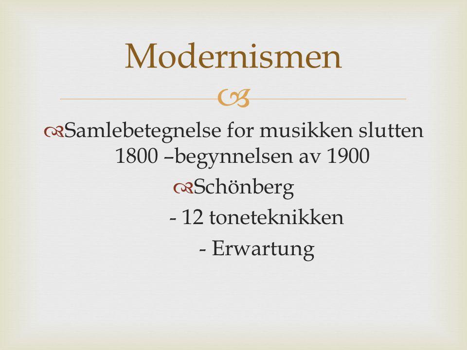   Samlebetegnelse for musikken slutten 1800 –begynnelsen av 1900  Schönberg - 12 toneteknikken - Erwartung Modernismen