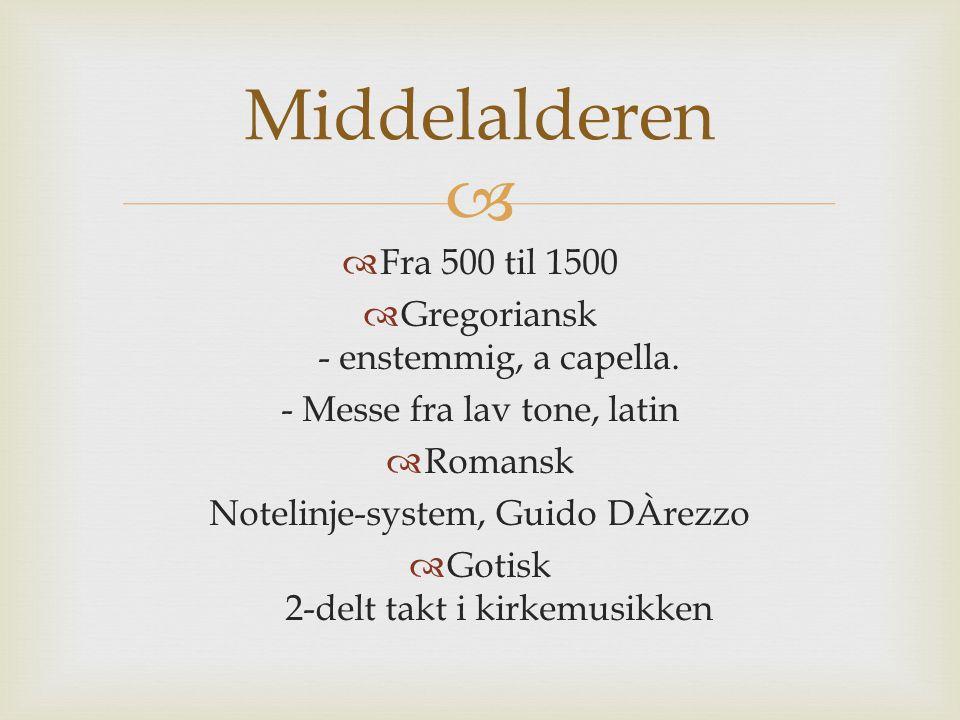   Fra 500 til 1500  Gregoriansk - enstemmig, a capella. - Messe fra lav tone, latin  Romansk Notelinje-system, Guido DÀrezzo  Gotisk 2-delt takt