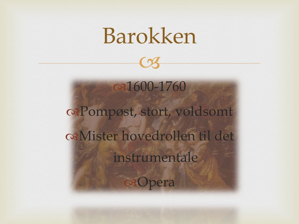   1600-1760  Pompøst, stort, voldsomt  Mister hovedrollen til det instrumentale  Opera Barokken