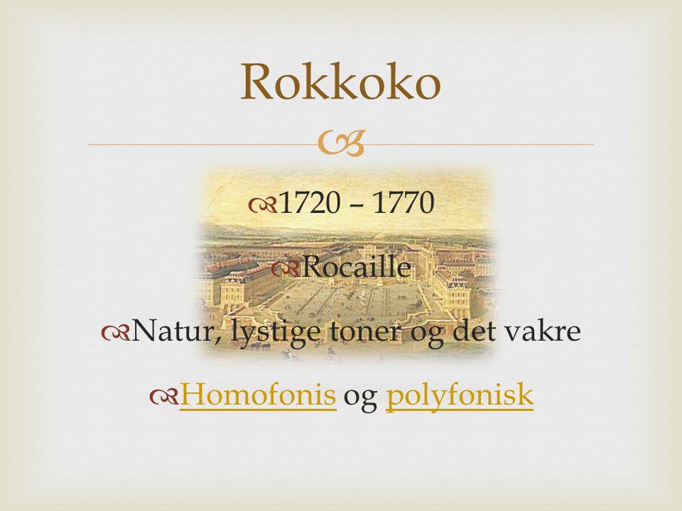   1720 – 1770  Rocaille  Natur, lystige toner og det vakre  Homofonis og polyfonisk Homofonispolyfonisk Rokkoko