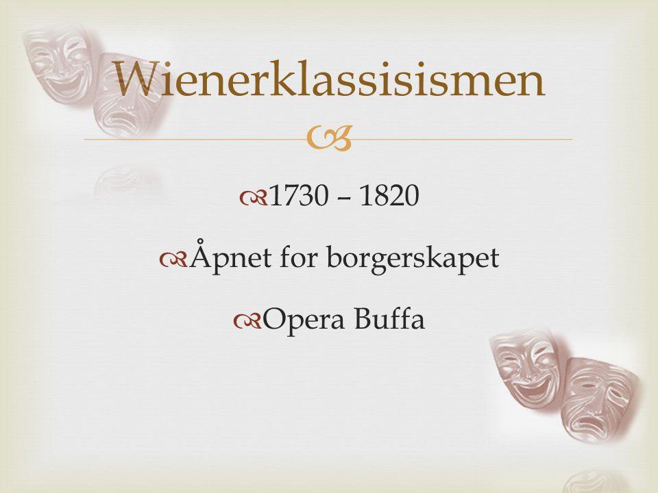   1730 – 1820  Åpnet for borgerskapet  Opera Buffa Wienerklassisismen