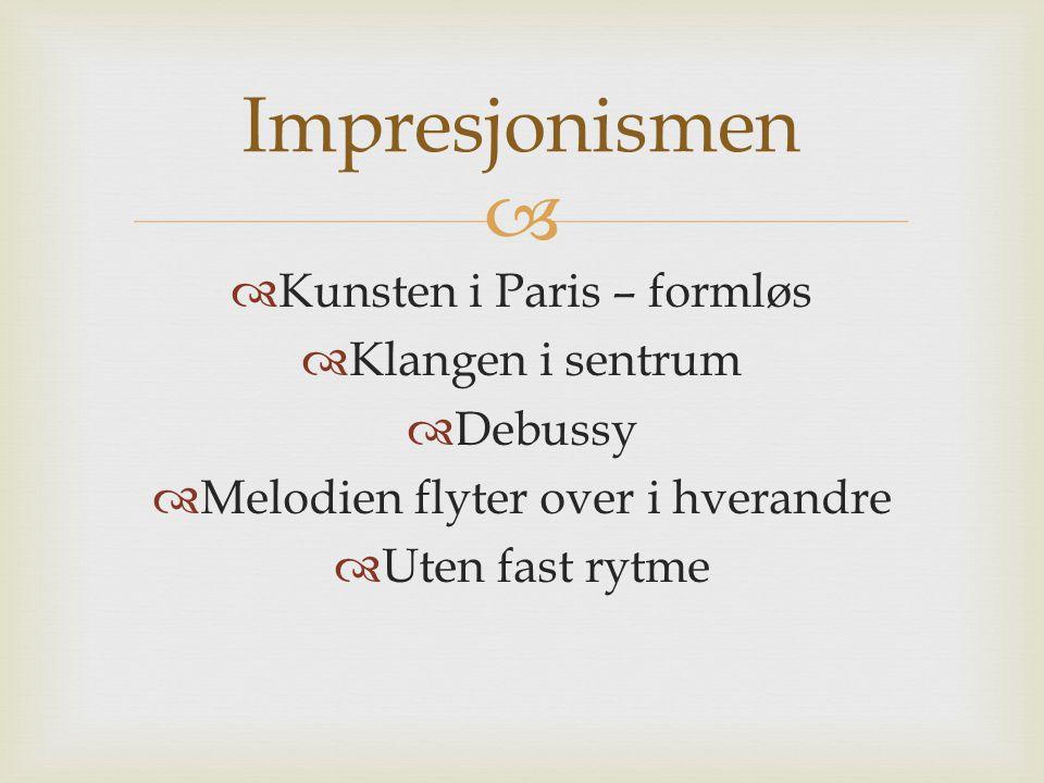   Kunsten i Paris – formløs  Klangen i sentrum  Debussy  Melodien flyter over i hverandre  Uten fast rytme Impresjonismen