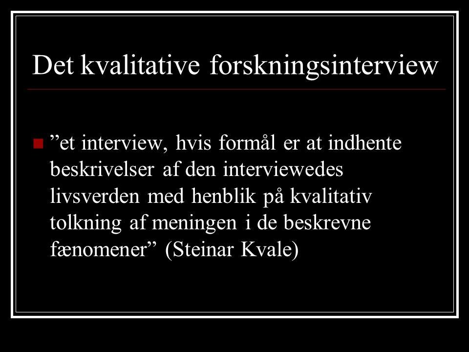 Det kvalitative forskningsinterview et interview, hvis formål er at indhente beskrivelser af den interviewedes livsverden med henblik på kvalitativ tolkning af meningen i de beskrevne fænomener (Steinar Kvale)