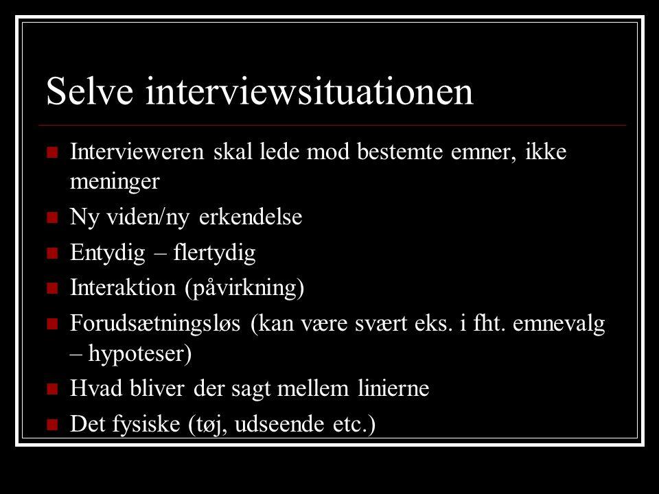 Selve interviewsituationen Intervieweren skal lede mod bestemte emner, ikke meninger Ny viden/ny erkendelse Entydig – flertydig Interaktion (påvirkning) Forudsætningsløs (kan være svært eks.