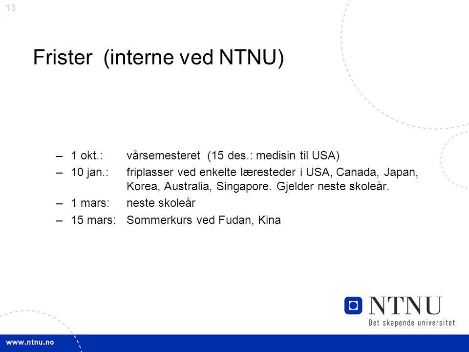 13 Frister (interne ved NTNU) –1 okt.: vårsemesteret (15 des.: medisin til USA) –10 jan.: friplasser ved enkelte læresteder i USA, Canada, Japan, Kore