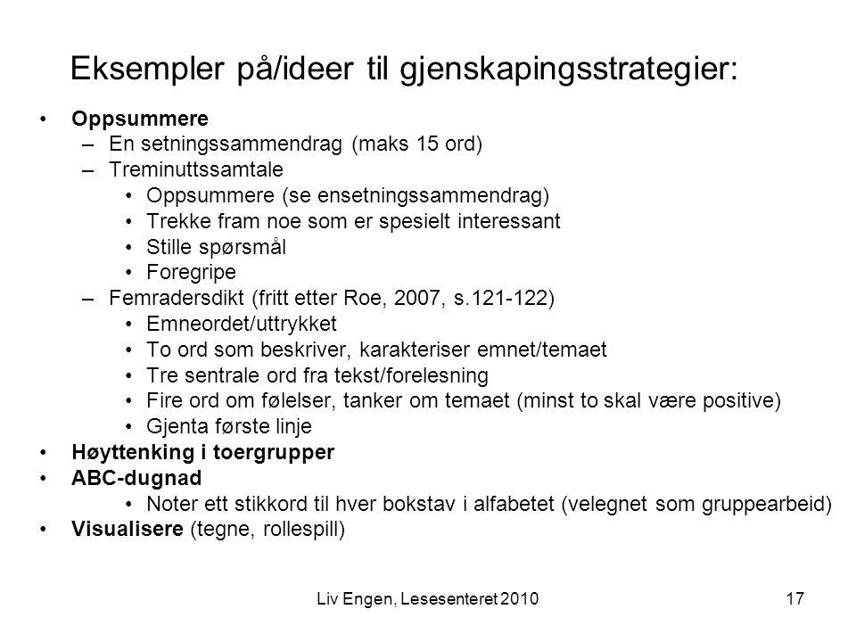 17Liv Engen, Lesesenteret 2010 Eksempler på/ideer til gjenskapingsstrategier: Oppsummere –En setningssammendrag (maks 15 ord) –Treminuttssamtale Oppsu