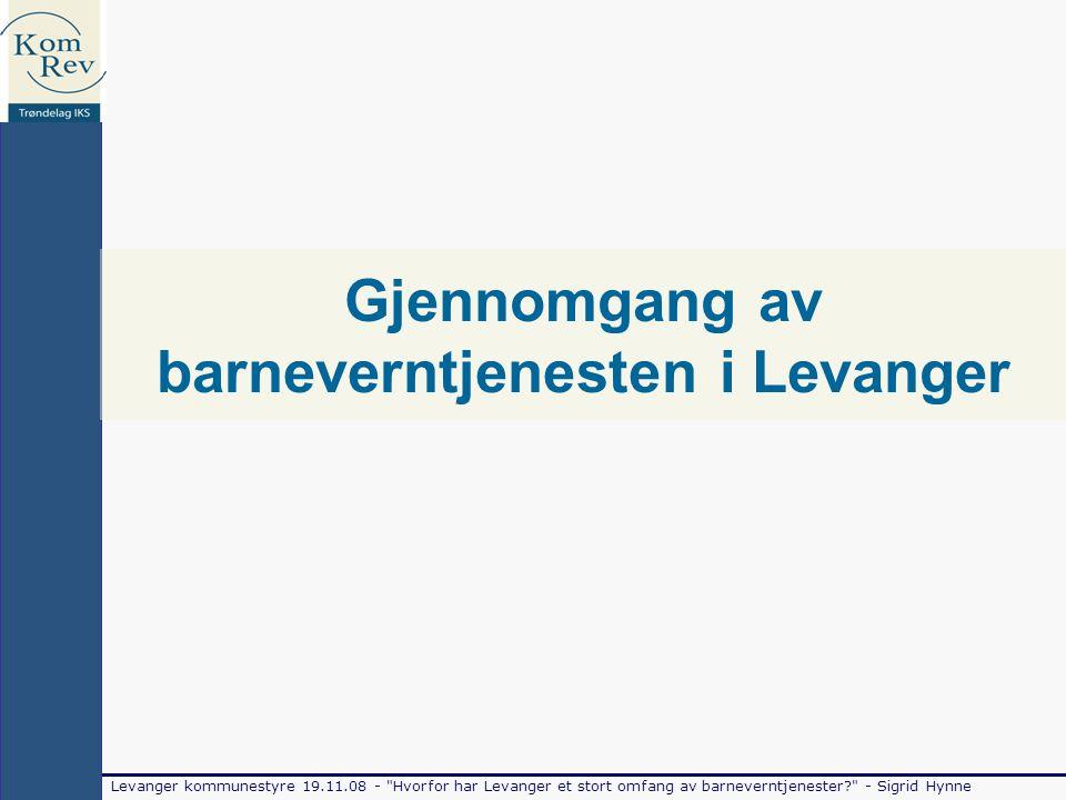 Levanger kommunestyre 19.11.08 - Hvorfor har Levanger et stort omfang av barneverntjenester - Sigrid Hynne Gjennomgang av barneverntjenesten i Levanger