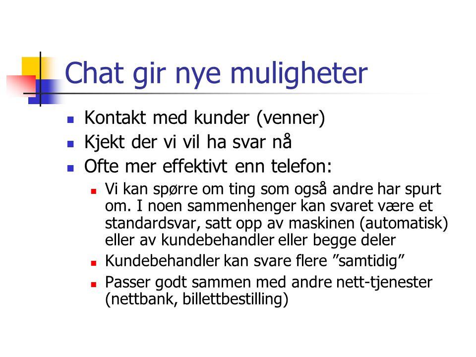 Chat gir nye muligheter Kontakt med kunder (venner) Kjekt der vi vil ha svar nå Ofte mer effektivt enn telefon: Vi kan spørre om ting som også andre har spurt om.