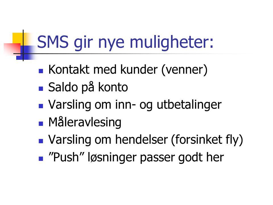 SMS gir nye muligheter: Kontakt med kunder (venner) Saldo på konto Varsling om inn- og utbetalinger Måleravlesing Varsling om hendelser (forsinket fly) Push løsninger passer godt her