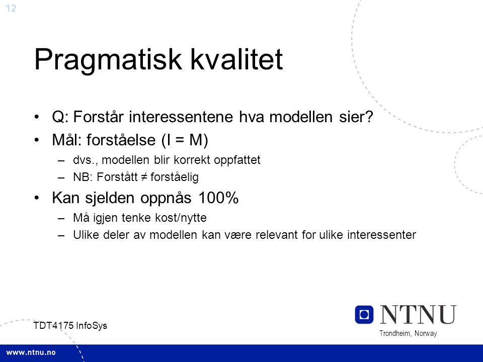 12 Trondheim, Norway TDT4175 InfoSys Pragmatisk kvalitet Q: Forstår interessentene hva modellen sier? Mål: forståelse (I = M) –dvs., modellen blir kor