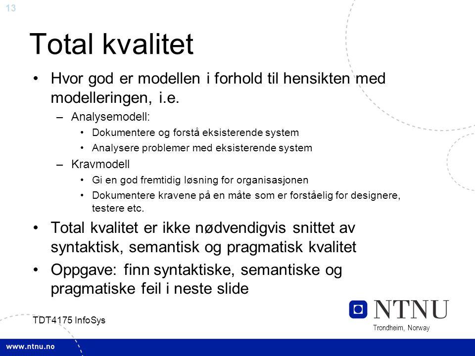 13 Trondheim, Norway TDT4175 InfoSys Total kvalitet Hvor god er modellen i forhold til hensikten med modelleringen, i.e. –Analysemodell: Dokumentere o