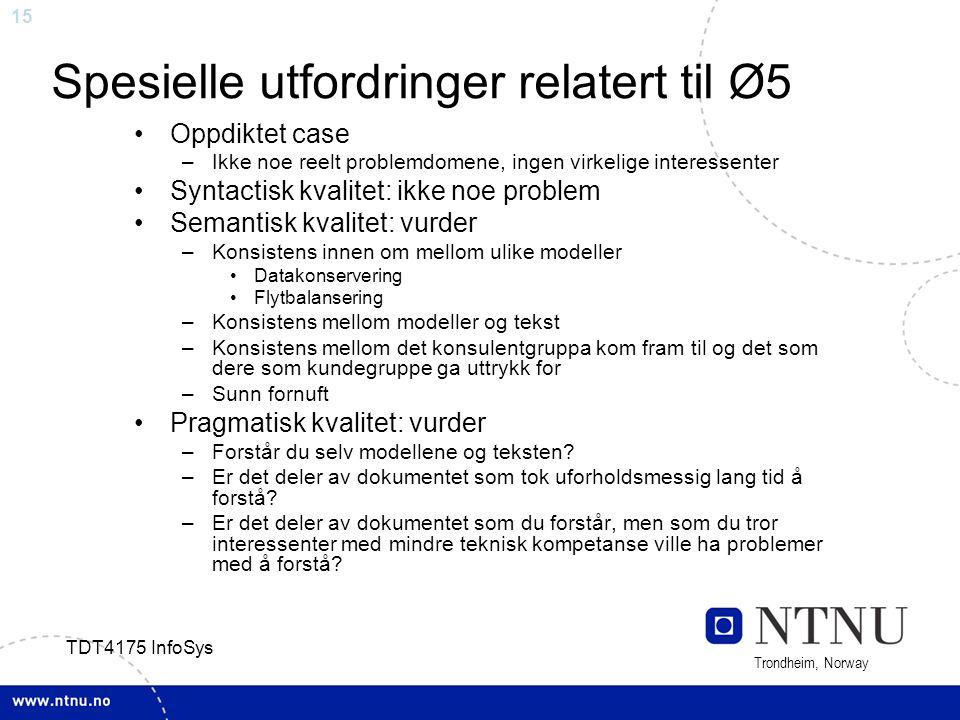 15 Trondheim, Norway TDT4175 InfoSys Spesielle utfordringer relatert til Ø5 Oppdiktet case –Ikke noe reelt problemdomene, ingen virkelige interessente