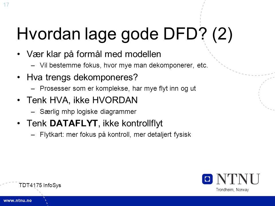 17 Trondheim, Norway TDT4175 InfoSys Hvordan lage gode DFD? (2) Vær klar på formål med modellen –Vil bestemme fokus, hvor mye man dekomponerer, etc. H