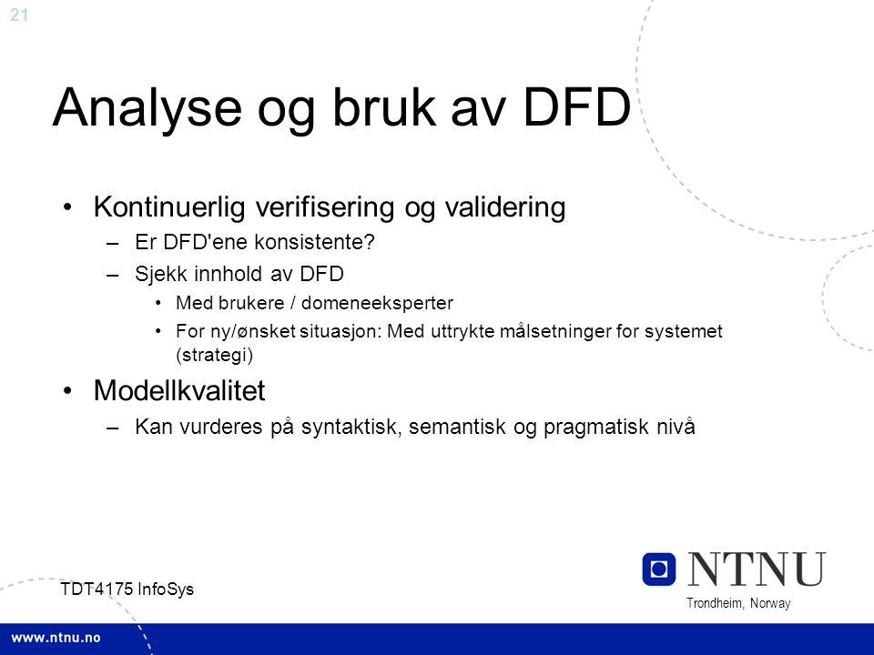 21 Trondheim, Norway TDT4175 InfoSys Analyse og bruk av DFD Kontinuerlig verifisering og validering –Er DFD'ene konsistente? –Sjekk innhold av DFD Med