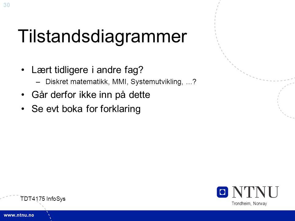 30 Trondheim, Norway TDT4175 InfoSys Tilstandsdiagrammer Lært tidligere i andre fag? –Diskret matematikk, MMI, Systemutvikling,...? Går derfor ikke in