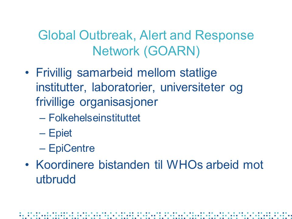 Global Outbreak, Alert and Response Network (GOARN) Frivillig samarbeid mellom statlige institutter, laboratorier, universiteter og frivillige organisasjoner –Folkehelseinstituttet –Epiet –EpiCentre Koordinere bistanden til WHOs arbeid mot utbrudd