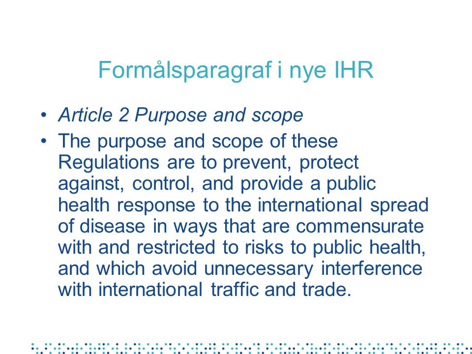 Formålsparagraf i nye IHR Article 2 Purpose and scope The purpose and scope of these Regulations are to prevent, protect against, control, and provide