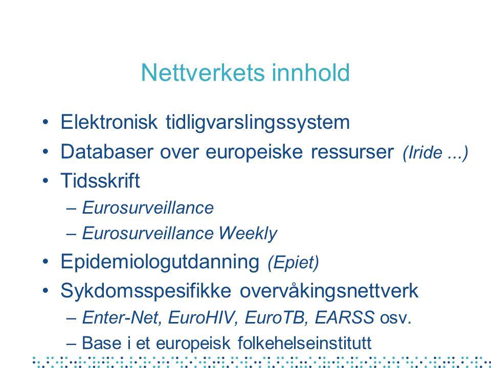 Nettverkets innhold Elektronisk tidligvarslingssystem Databaser over europeiske ressurser (Iride...) Tidsskrift –Eurosurveillance –Eurosurveillance Weekly Epidemiologutdanning (Epiet) Sykdomsspesifikke overvåkingsnettverk –Enter-Net, EuroHIV, EuroTB, EARSS osv.