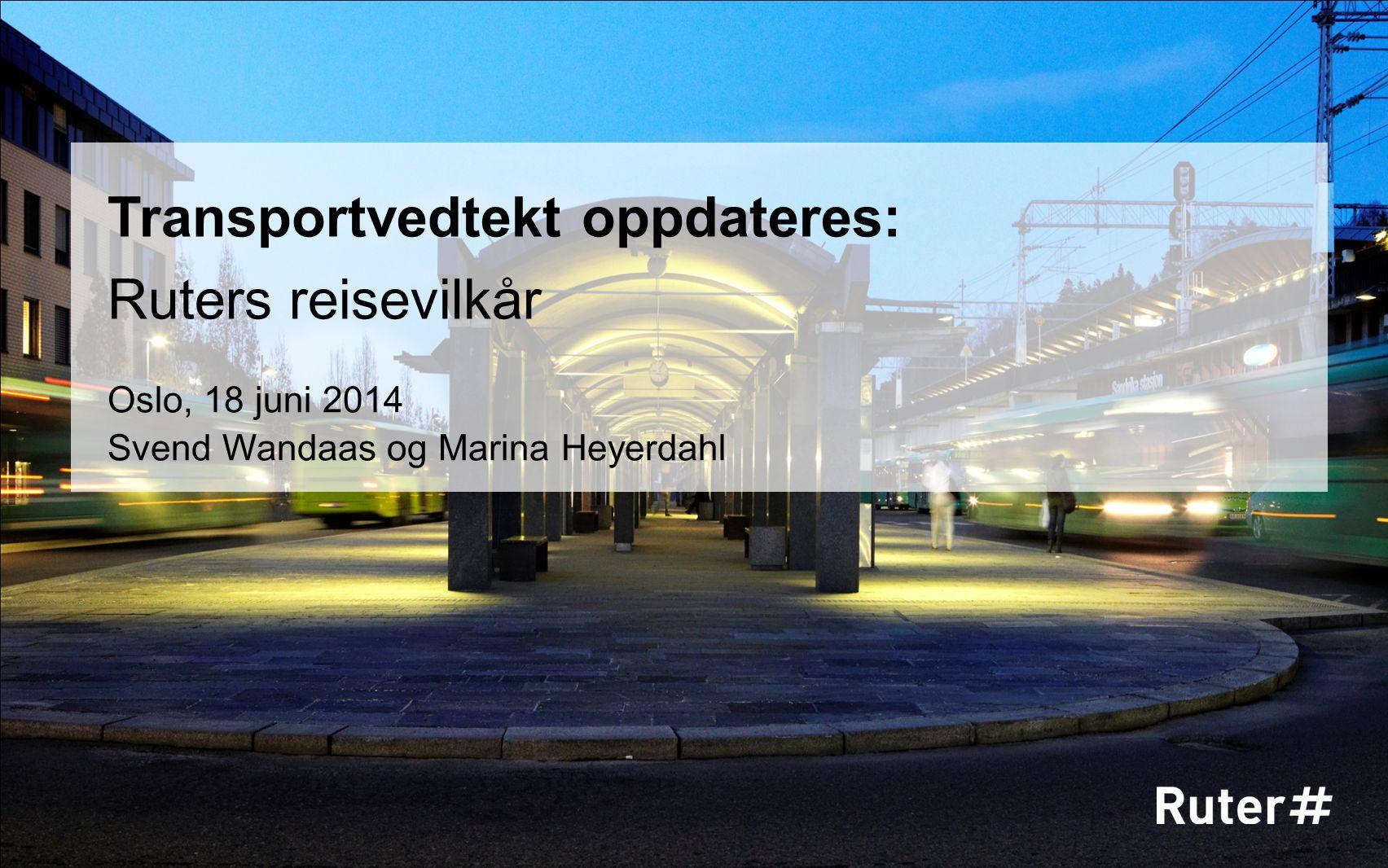 Transportvedtekt oppdateres: Ruters reisevilkår Oslo, 18 juni 2014 Svend Wandaas og Marina Heyerdahl