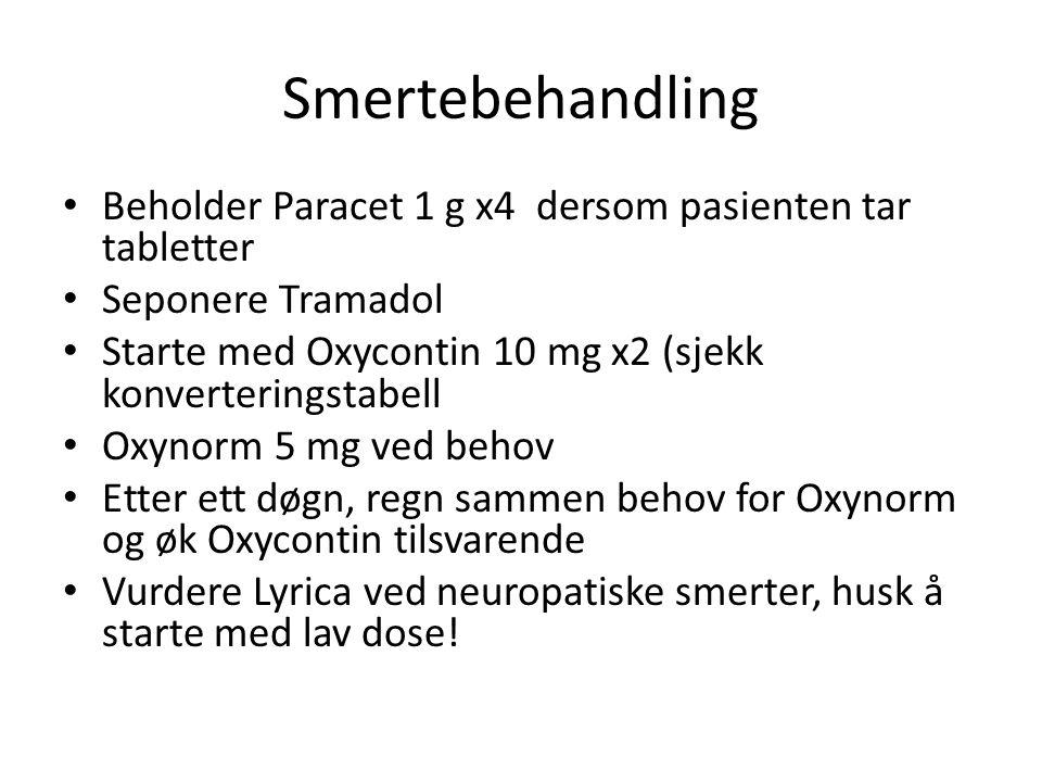 Smertebehandling Beholder Paracet 1 g x4 dersom pasienten tar tabletter Seponere Tramadol Starte med Oxycontin 10 mg x2 (sjekk konverteringstabell Oxy
