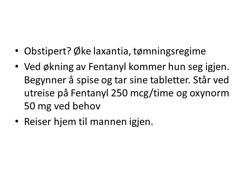 Obstipert? Øke laxantia, tømningsregime Ved økning av Fentanyl kommer hun seg igjen. Begynner å spise og tar sine tabletter. Står ved utreise på Fenta