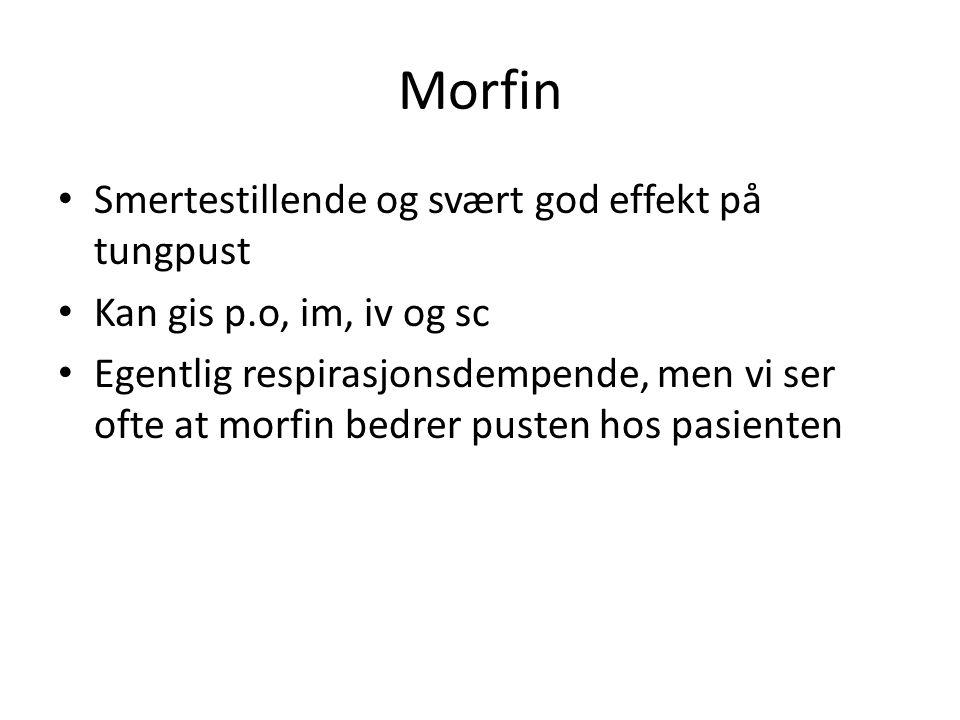 Morfin Smertestillende og svært god effekt på tungpust Kan gis p.o, im, iv og sc Egentlig respirasjonsdempende, men vi ser ofte at morfin bedrer puste
