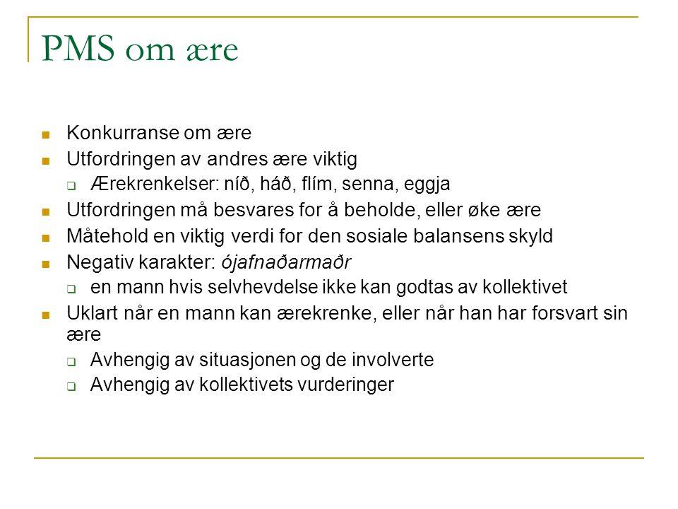PMS om ære Konkurranse om ære Utfordringen av andres ære viktig  Ærekrenkelser: níð, háð, flím, senna, eggja Utfordringen må besvares for å beholde,