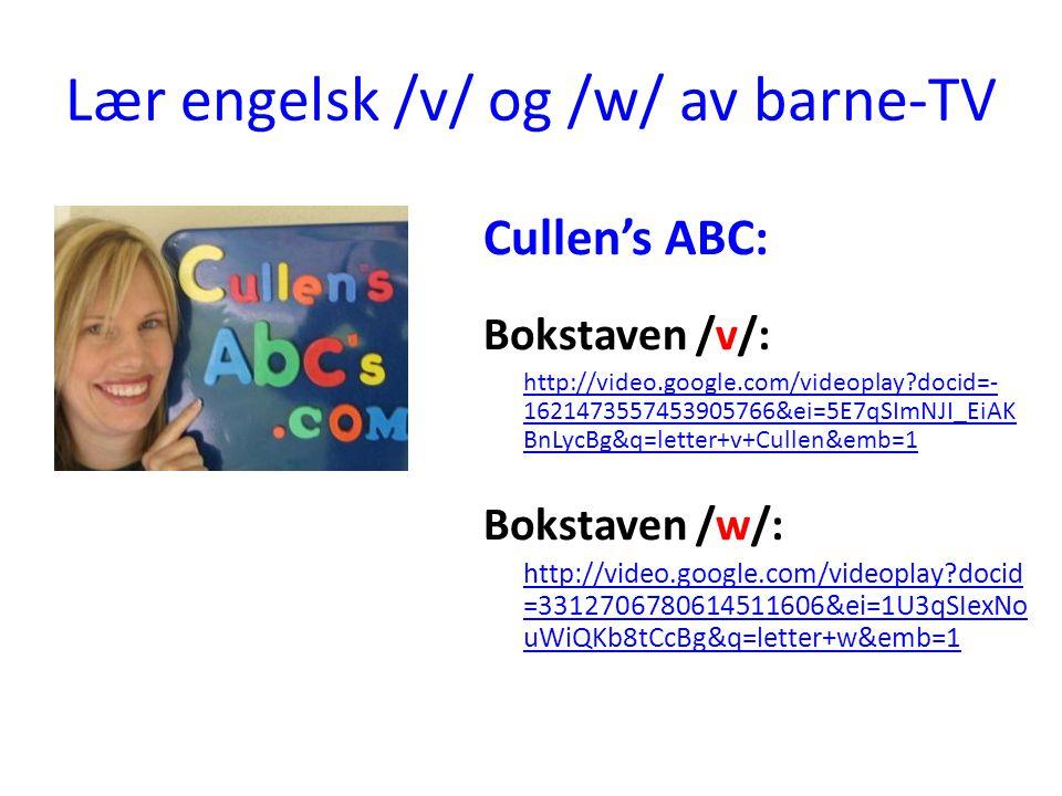 Lær engelsk /v/ og /w/ av barne-TV Cullen's ABC: Bokstaven /v/: http://video.google.com/videoplay docid=- 1621473557453905766&ei=5E7qSImNJI_EiAK BnLycBg&q=letter+v+Cullen&emb=1 Bokstaven /w/: http://video.google.com/videoplay docid =3312706780614511606&ei=1U3qSIexNo uWiQKb8tCcBg&q=letter+w&emb=1