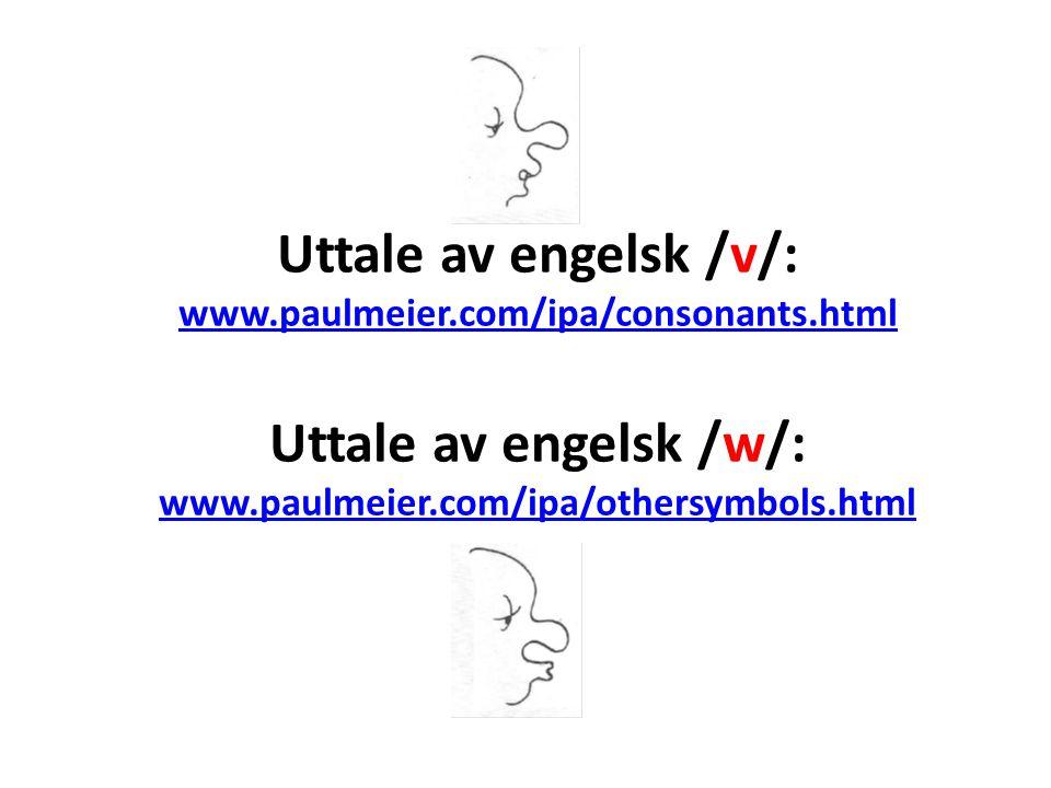 Video, lyd og media – engelsk /v/ og /w/ /v//v/ /v/: http://www.youtube.com/watch?v=zCwP4QR_I8Mhttp://www.youtube.com/watch?v=zCwP4QR_I8M /v/ videos: www.englishsecret.com/page/sound.jsp?pid=6#www.englishsecret.com/page/sound.jsp?pid=6# Esl gold: www.eslgold.com/pronunciation/sound_v.htmlwww.eslgold.com/pronunciation/sound_v.html /v/ og /f/: www.soundsofenglish.org/pronunciation/fv.htmlwww.soundsofenglish.org/pronunciation/fv.html /v/and /b/: http://english-bell.com/info2/text/pro/b-and-v-6.pdfhttp://english-bell.com/info2/text/pro/b-and-v-6.pdf Japanese discussing /v/ and /f/: http://forum.wordreference.com/showthread.php?t=229676 http://forum.wordreference.com/showthread.php?t=229676 /v/ og /w/: http://www.youtube.com/watch?v=xeW_ZQwx27Ahttp://www.youtube.com/watch?v=xeW_ZQwx27A /w//w/ /w/ and who : www.youtube.com/watch?v=GNOkNgxSrdowww.youtube.com/watch?v=GNOkNgxSrdo ESL gold: www.eslgold.com/pronunciation/sound_w.htmlwww.eslgold.com/pronunciation/sound_w.html /w/: www.soundsofenglish.org/pronunciation/w.htmlwww.soundsofenglish.org/pronunciation/w.html /w/ and /r/: www.youtube.com/watch?v=ZKHYnavxMns (subtitled) www.youtube.com/watch?v=ZKHYnavxMns /h/ and /w/: http://revver.com/video/170781/ugoeigo-phonetics-lesson-6-h-w/http://revver.com/video/170781/ugoeigo-phonetics-lesson-6-h-w/ /w/ discussion: www.antimoon.com/forum/t2076.htmwww.antimoon.com/forum/t2076.htm /w/ vs.