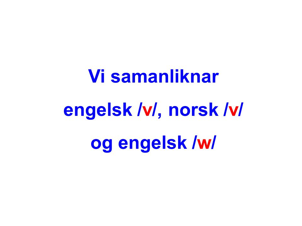 Vi samanliknar engelsk /v/, norsk /v/ og engelsk /w/