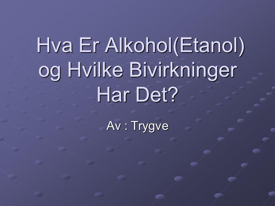 Hva Er Alkohol(Etanol) og Hvilke Bivirkninger Har Det? Hva Er Alkohol(Etanol) og Hvilke Bivirkninger Har Det? Av : Trygve
