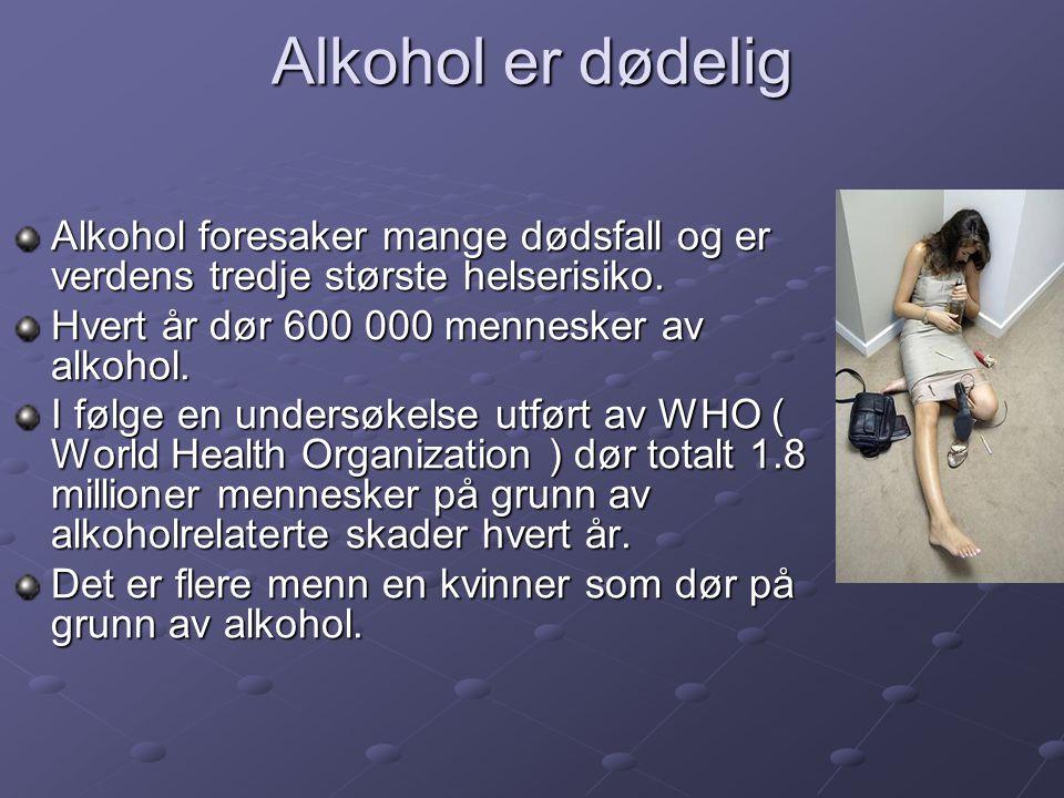 Alkohol er dødelig Alkohol foresaker mange dødsfall og er verdens tredje største helserisiko. Hvert år dør 600 000 mennesker av alkohol. I følge en un