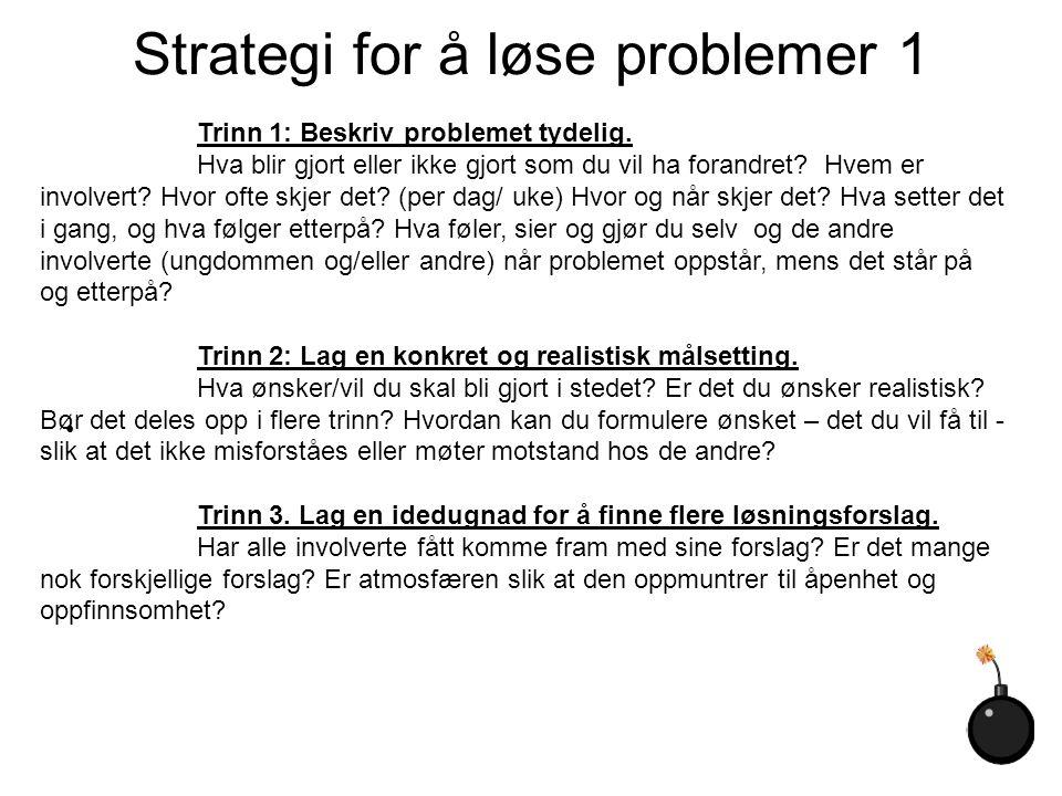 Strategi for å løse problemer 1 Trinn 1: Beskriv problemet tydelig. Hva blir gjort eller ikke gjort som du vil ha forandret? Hvem er involvert? Hvor o