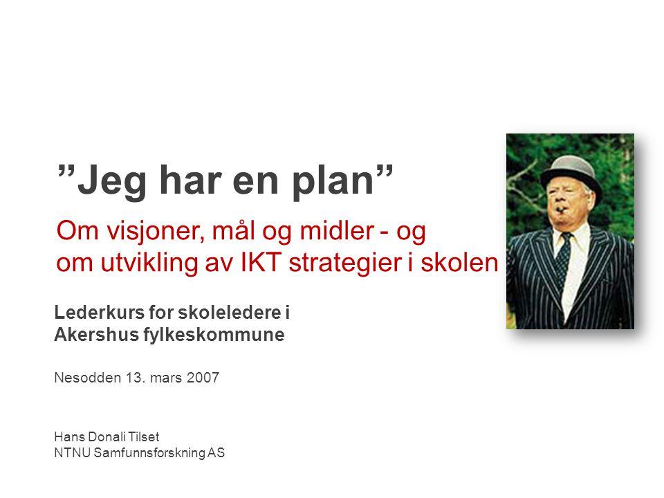 Jeg har en plan Om visjoner, mål og midler - og om utvikling av IKT strategier i skolen Lederkurs for skoleledere i Akershus fylkeskommune Nesodden 13.