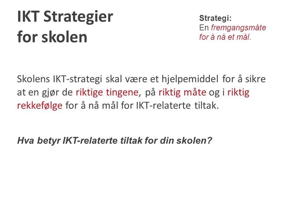 IKT Strategier for skolen Skolens IKT-strategi skal være et hjelpemiddel for å sikre at en gjør de riktige tingene, på riktig måte og i riktig rekkefølge for å nå mål for IKT-relaterte tiltak.