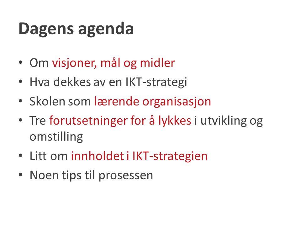 Dagens agenda Om visjoner, mål og midler Hva dekkes av en IKT-strategi Skolen som lærende organisasjon Tre forutsetninger for å lykkes i utvikling og omstilling Litt om innholdet i IKT-strategien Noen tips til prosessen