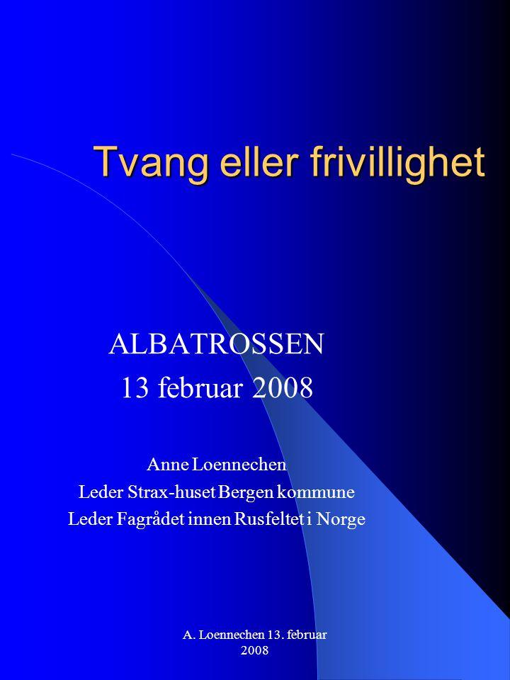Tvang eller frivillighet ALBATROSSEN 13 februar 2008 Anne Loennechen Leder Strax-huset Bergen kommune Leder Fagrådet innen Rusfeltet i Norge A. Loenne