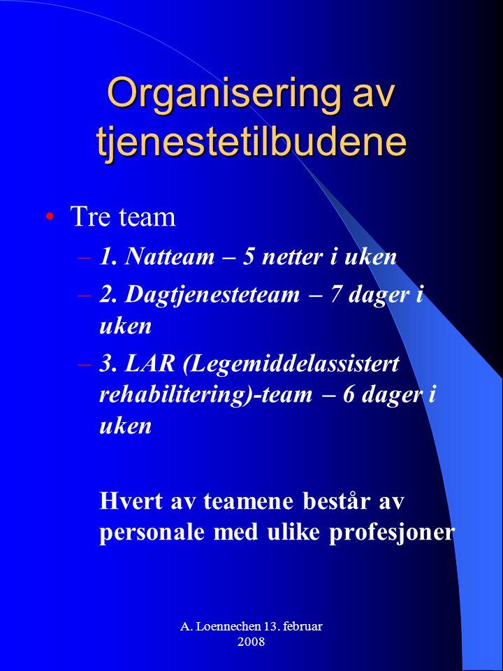 A. Loennechen 13. februar 2008 Organisering av tjenestetilbudene Tre team –1. Natteam – 5 netter i uken –2. Dagtjenesteteam – 7 dager i uken –3. LAR (