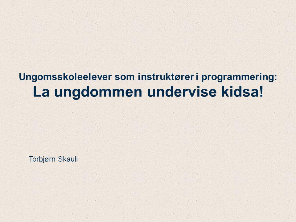 Ungomsskoleelever som instruktører i programmering: La ungdommen undervise kidsa! Torbjørn Skauli